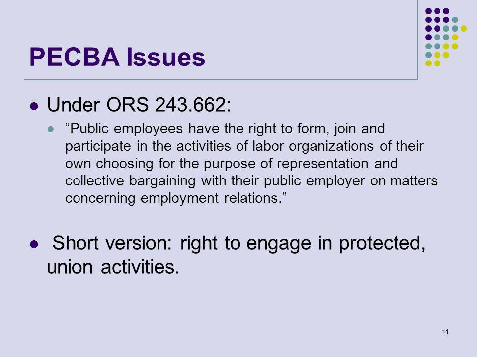 PECBA Issues Under ORS 243.662: Public employees have the right to form, join and participate in the activities of labor organizations of their own choosing for the purpose of representation and collective bargaining with their public employer on matters concerning employment relations. Short version: right to engage in protected, union activities.