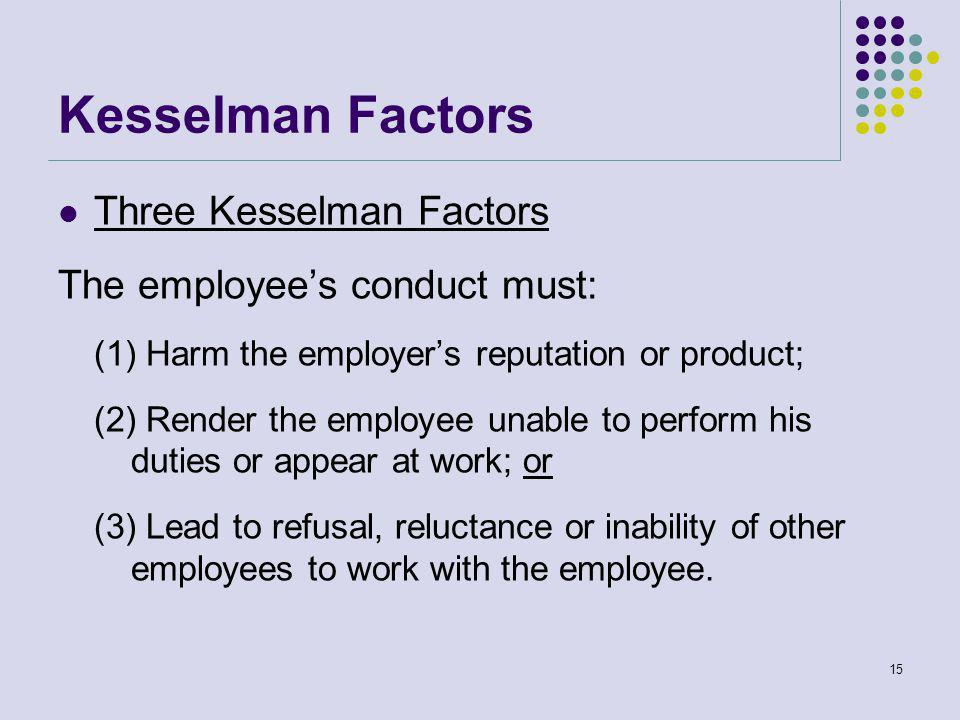 Kesselman Factors Three Kesselman Factors The employee's conduct must: (1) Harm the employer's reputation or product; (2) Render the employee unable to perform his duties or appear at work; or (3) Lead to refusal, reluctance or inability of other employees to work with the employee.
