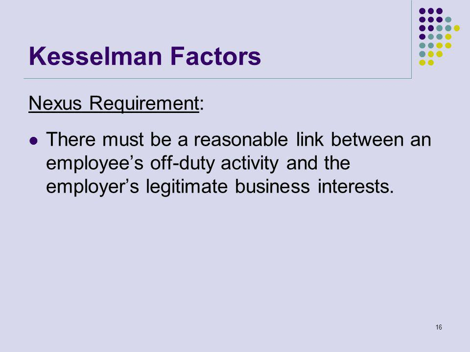 Kesselman Factors Nexus Requirement: There must be a reasonable link between an employee's off-duty activity and the employer's legitimate business interests.
