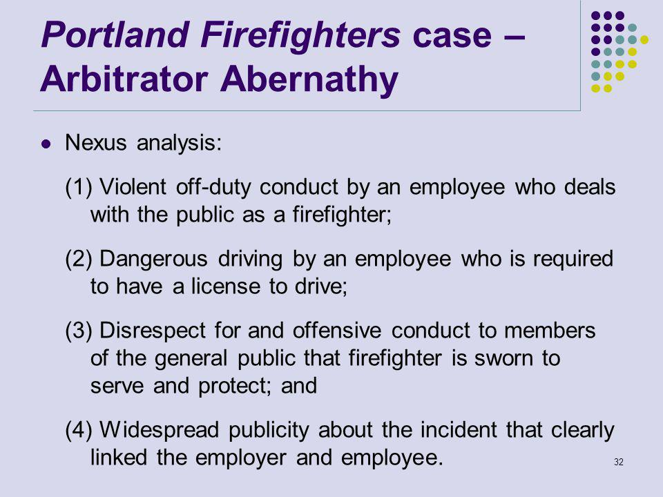 Portland Firefighters case – Arbitrator Abernathy Nexus analysis: (1) Violent off-duty conduct by an employee who deals with the public as a firefighter; (2) Dangerous driving by an employee who is required to have a license to drive; (3) Disrespect for and offensive conduct to members of the general public that firefighter is sworn to serve and protect; and (4) Widespread publicity about the incident that clearly linked the employer and employee.