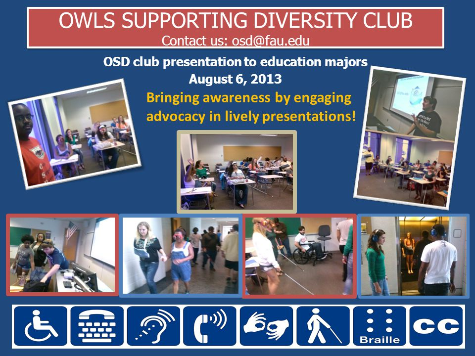 OWLS SUPPORTING DIVERSITY CLUB Contact us: osd@fau.edu OSD club presentation to education majors August 6, 2013 Bringing awareness by engaging advocacy in lively presentations!