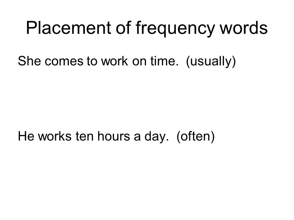 Placement of frequency words She comes to work on time. (usually) He works ten hours a day. (often)