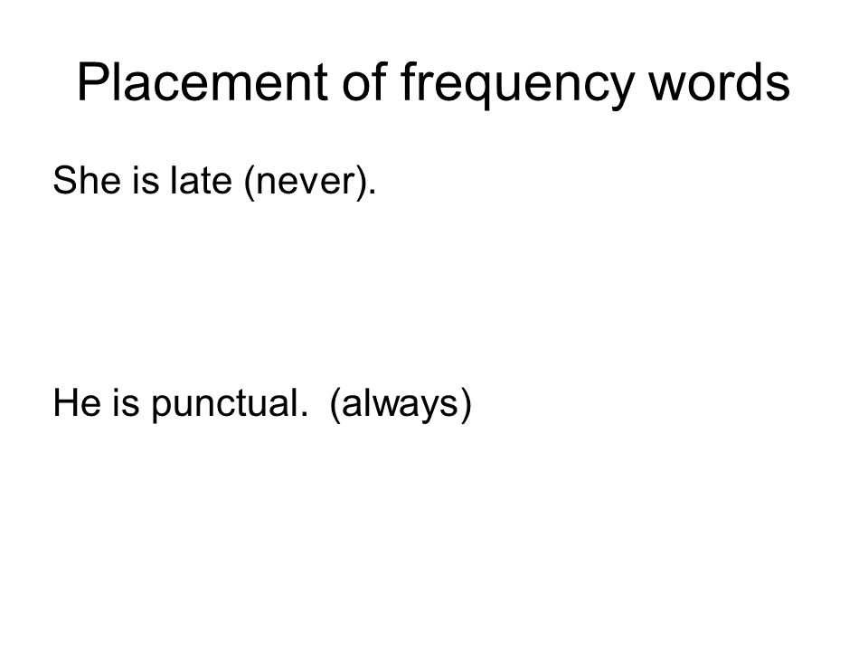 Placement of frequency words She is late (never). He is punctual. (always)