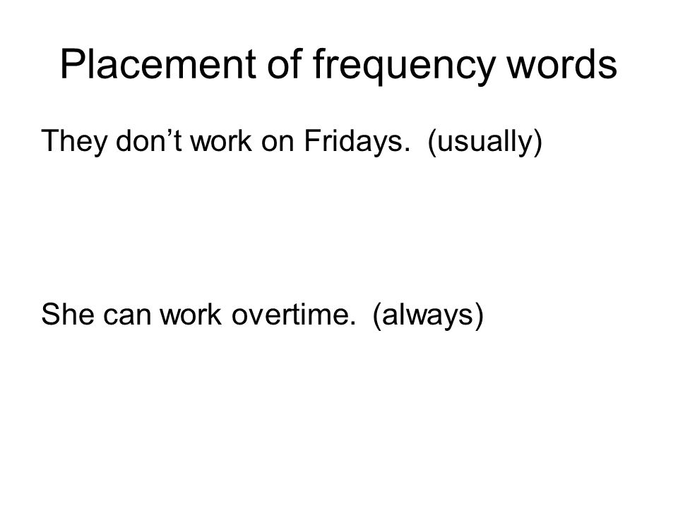 Placement of frequency words They don't work on Fridays. (usually) She can work overtime. (always)