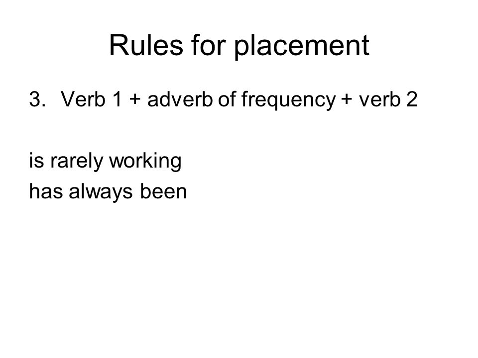 Rules for placement 3.Verb 1 + adverb of frequency + verb 2 is rarely working has always been
