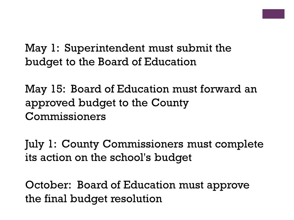 May 1: Superintendent must submit the budget to the Board of Education May 15: Board of Education must forward an approved budget to the County Commissioners July 1: County Commissioners must complete its action on the school s budget October: Board of Education must approve the final budget resolution