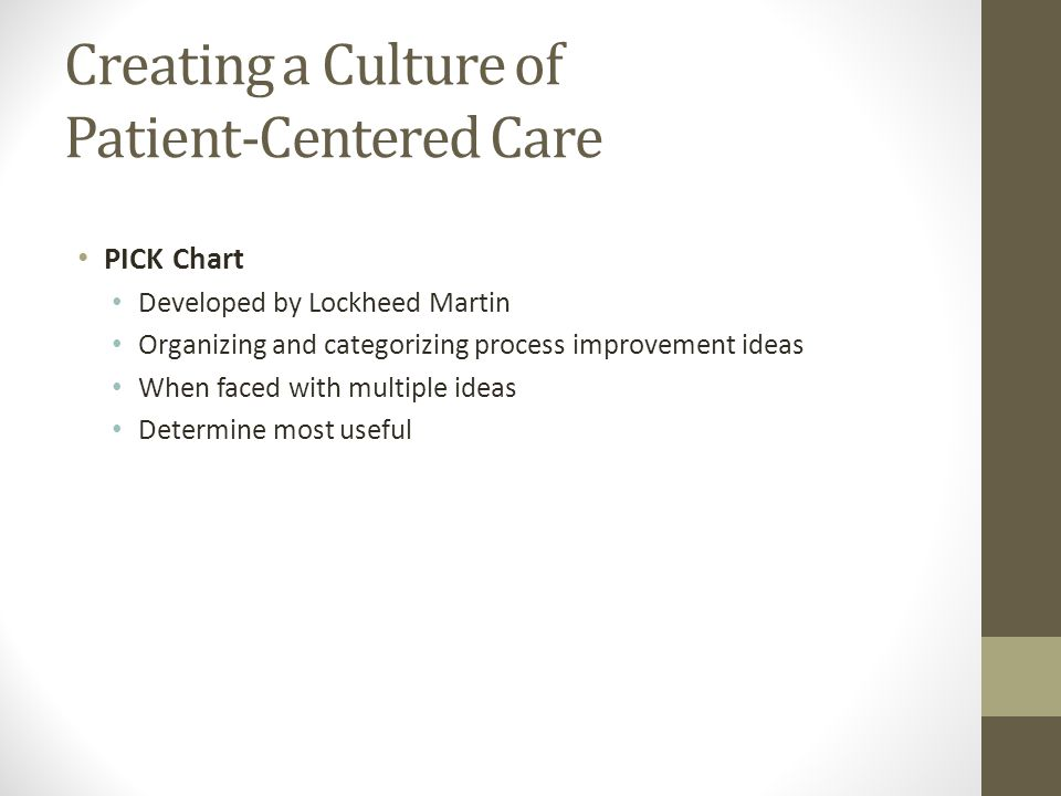 Creating a Culture of Patient-Centered Care PICK Chart Developed by Lockheed Martin Organizing and categorizing process improvement ideas When faced with multiple ideas Determine most useful
