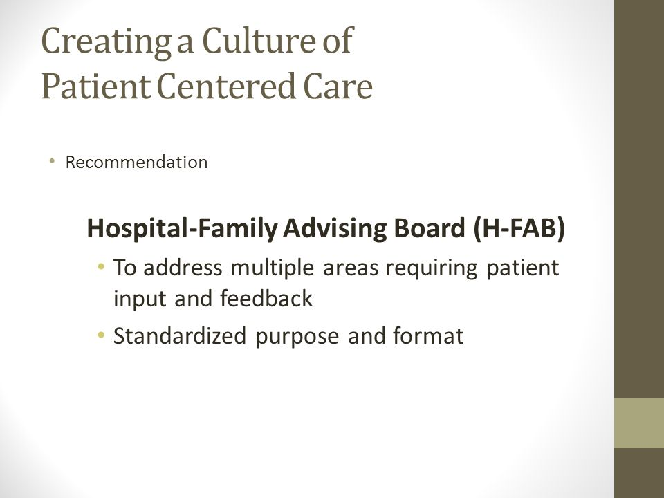 Creating a Culture of Patient Centered Care Recommendation Hospital-Family Advising Board (H-FAB) To address multiple areas requiring patient input and feedback Standardized purpose and format