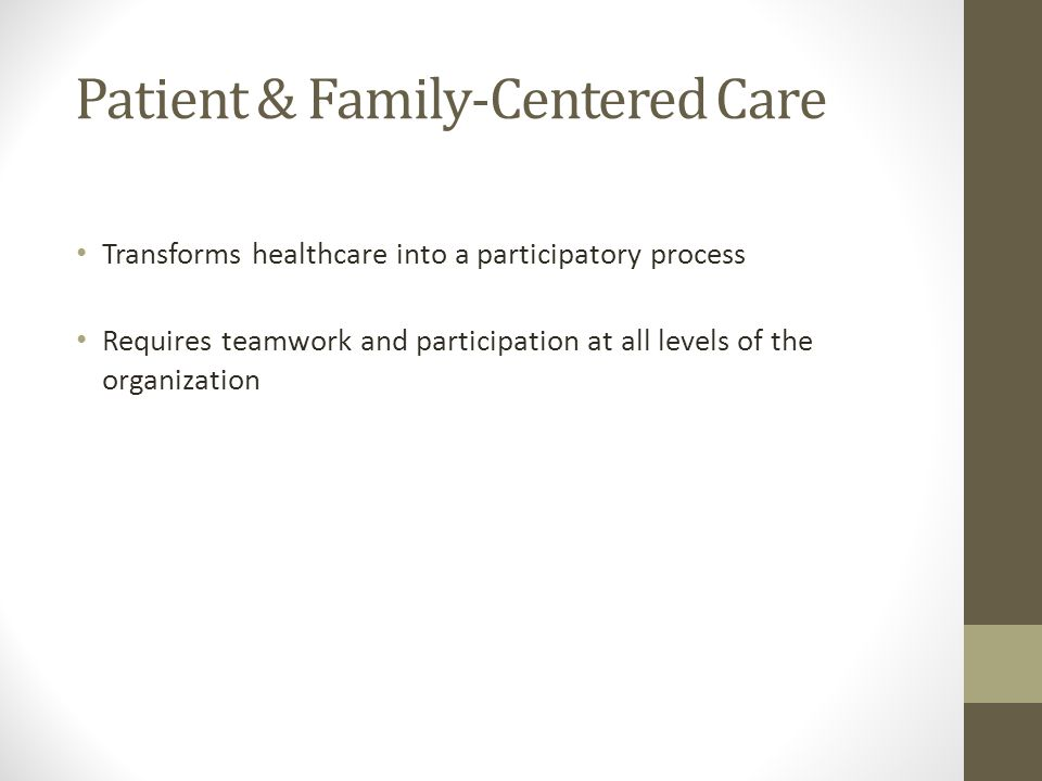 Patient & Family-Centered Care Transforms healthcare into a participatory process Requires teamwork and participation at all levels of the organization