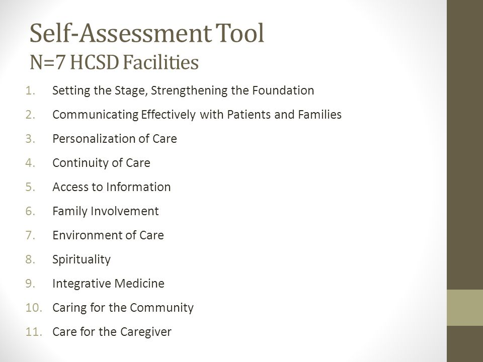 Self-Assessment Tool N=7 HCSD Facilities 1.Setting the Stage, Strengthening the Foundation 2.Communicating Effectively with Patients and Families 3.Personalization of Care 4.Continuity of Care 5.Access to Information 6.Family Involvement 7.Environment of Care 8.Spirituality 9.Integrative Medicine 10.Caring for the Community 11.Care for the Caregiver