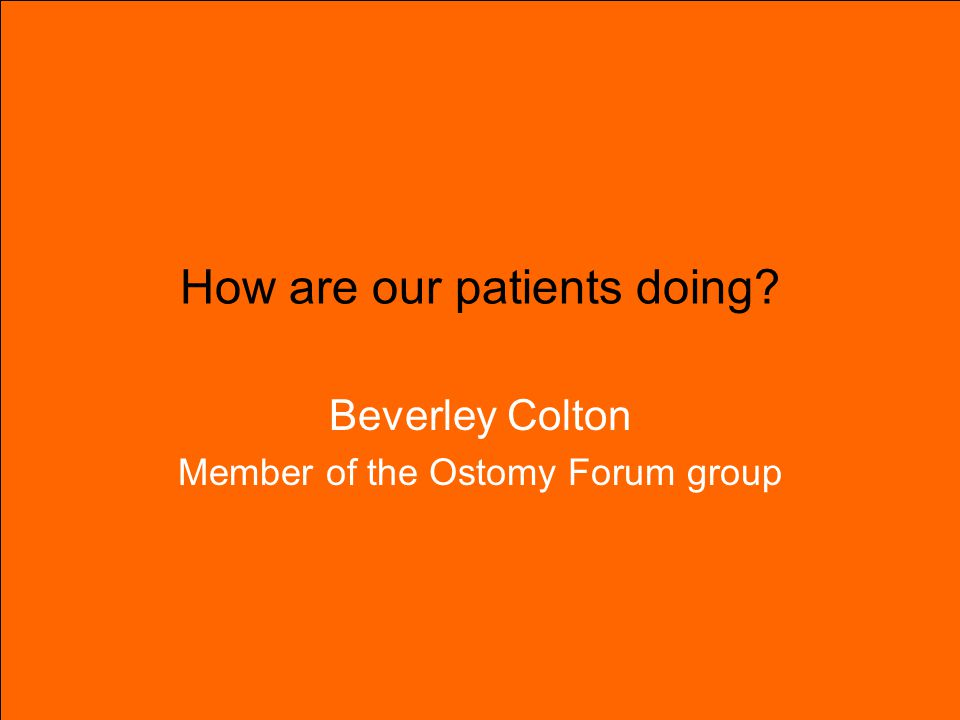 How are our patients doing Beverley Colton Member of the Ostomy Forum group