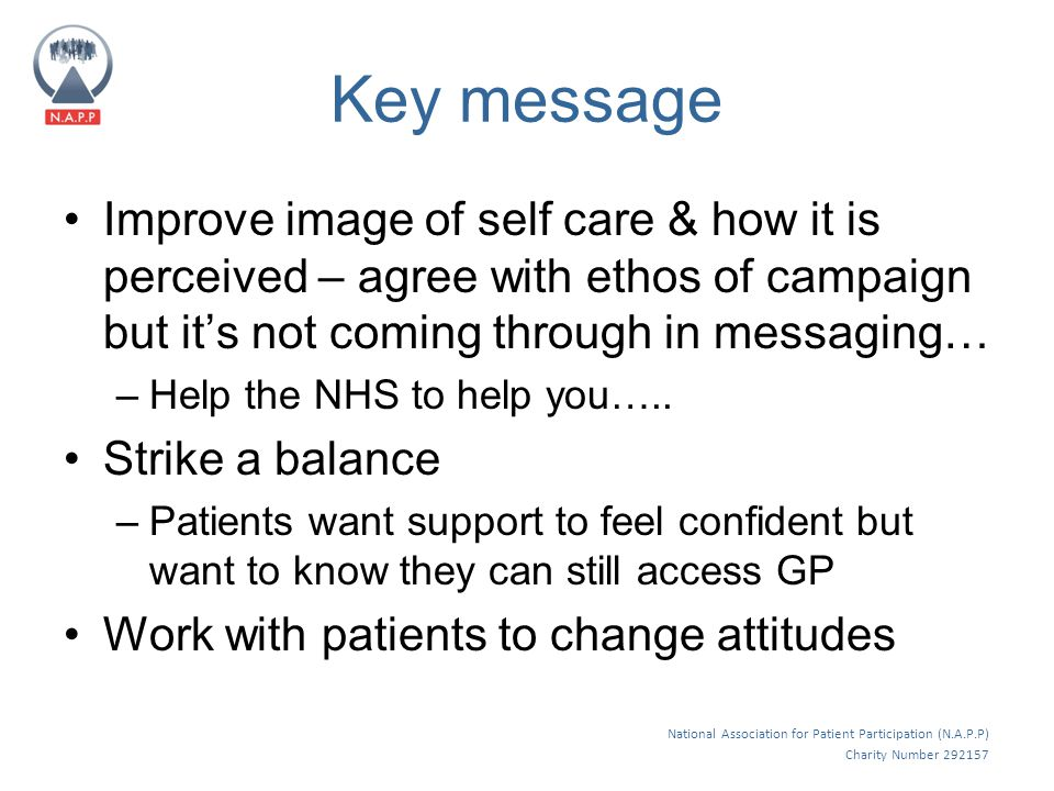 National Association for Patient Participation (N.A.P.P) Charity Number 292157 Key message Improve image of self care & how it is perceived – agree with ethos of campaign but it's not coming through in messaging… –Help the NHS to help you…..