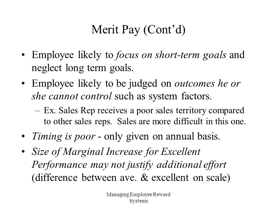 Managing Employee Reward Systems Merit Pay (Cont'd) Employee likely to focus on short-term goals and neglect long term goals.