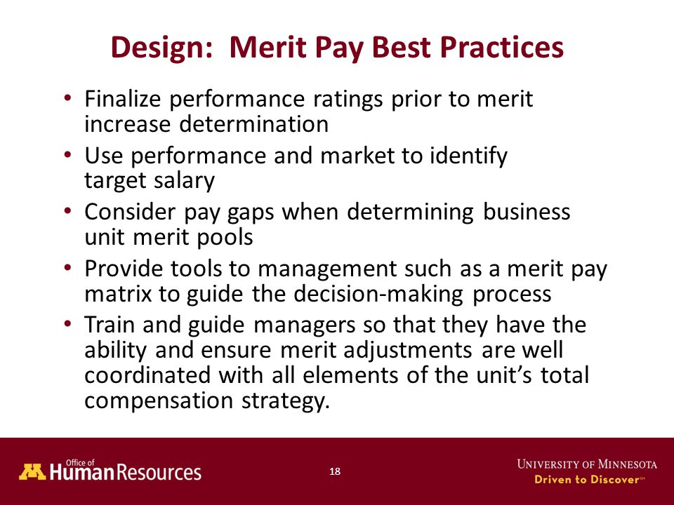 Finalize performance ratings prior to merit increase determination Use performance and market to identify target salary Consider pay gaps when determining business unit merit pools Provide tools to management such as a merit pay matrix to guide the decision-making process Train and guide managers so that they have the ability and ensure merit adjustments are well coordinated with all elements of the unit's total compensation strategy.