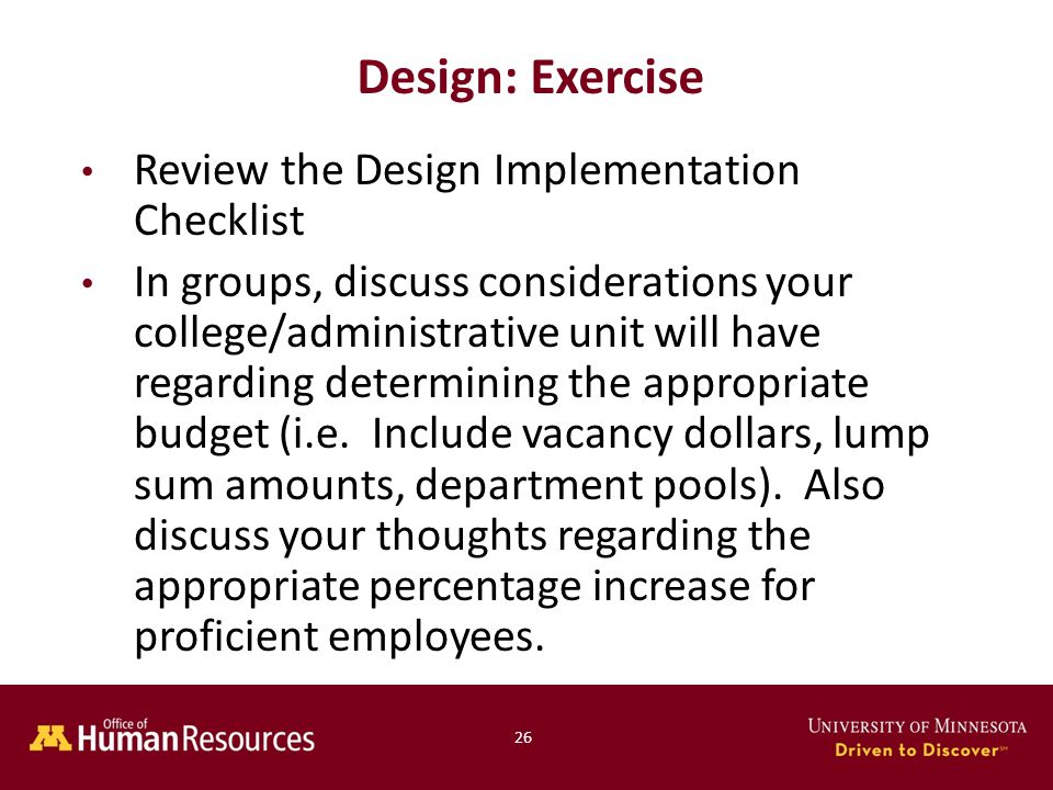 26 Design: Exercise Review the Design Implementation Checklist In groups, discuss considerations your college/administrative unit will have regarding determining the appropriate budget (i.e.