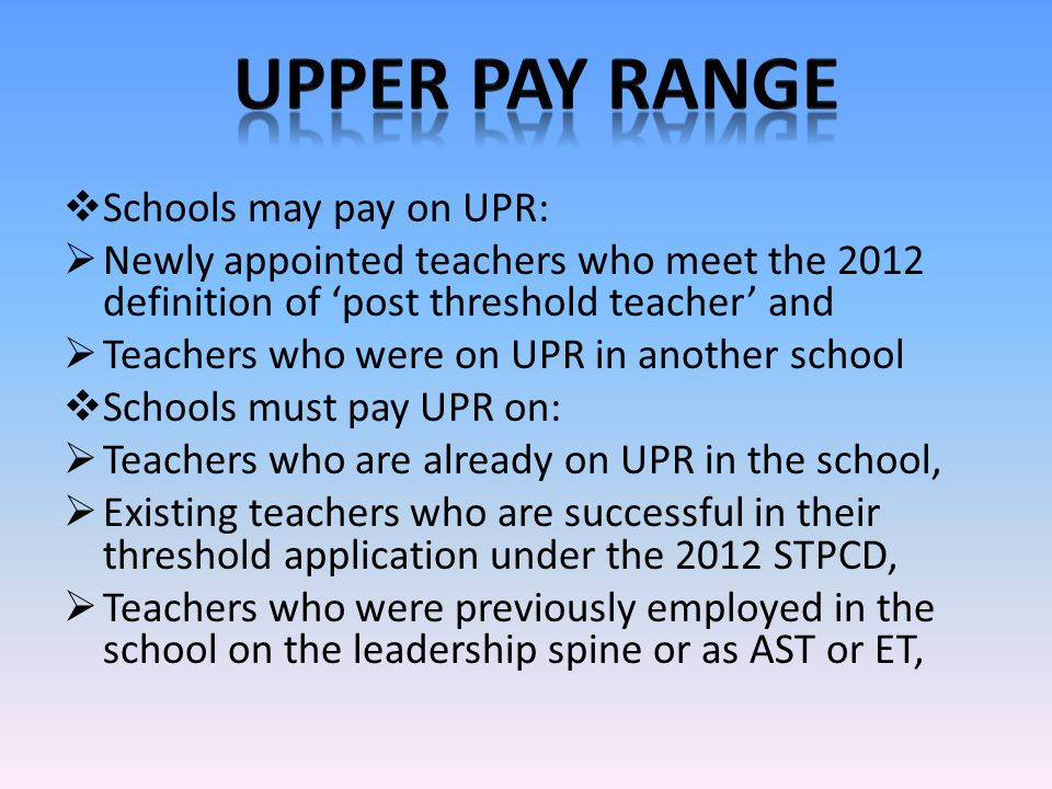  Schools may pay on UPR:  Newly appointed teachers who meet the 2012 definition of 'post threshold teacher' and  Teachers who were on UPR in another school  Schools must pay UPR on:  Teachers who are already on UPR in the school,  Existing teachers who are successful in their threshold application under the 2012 STPCD,  Teachers who were previously employed in the school on the leadership spine or as AST or ET,
