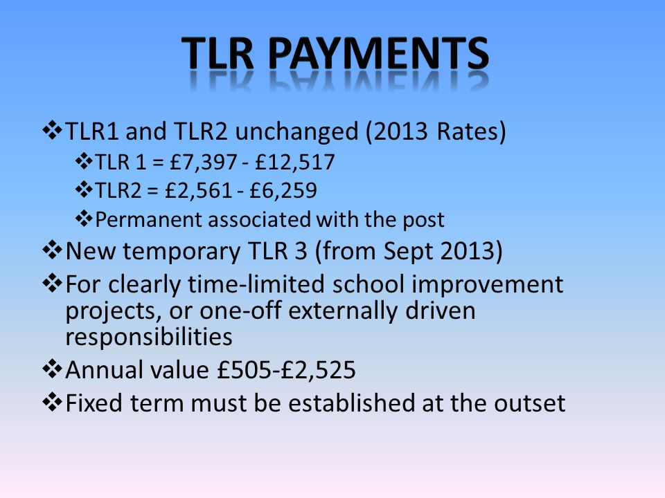  TLR1 and TLR2 unchanged (2013 Rates)  TLR 1 = £7,397 - £12,517  TLR2 = £2,561 - £6,259  Permanent associated with the post  New temporary TLR 3 (from Sept 2013)  For clearly time-limited school improvement projects, or one-off externally driven responsibilities  Annual value £505-£2,525  Fixed term must be established at the outset