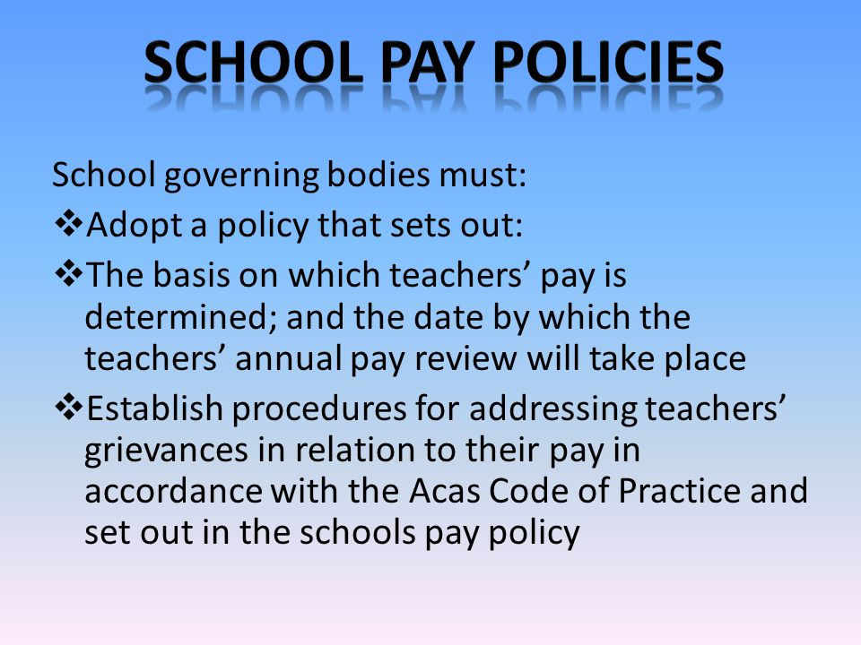 School governing bodies must:  Adopt a policy that sets out:  The basis on which teachers' pay is determined; and the date by which the teachers' annual pay review will take place  Establish procedures for addressing teachers' grievances in relation to their pay in accordance with the Acas Code of Practice and set out in the schools pay policy