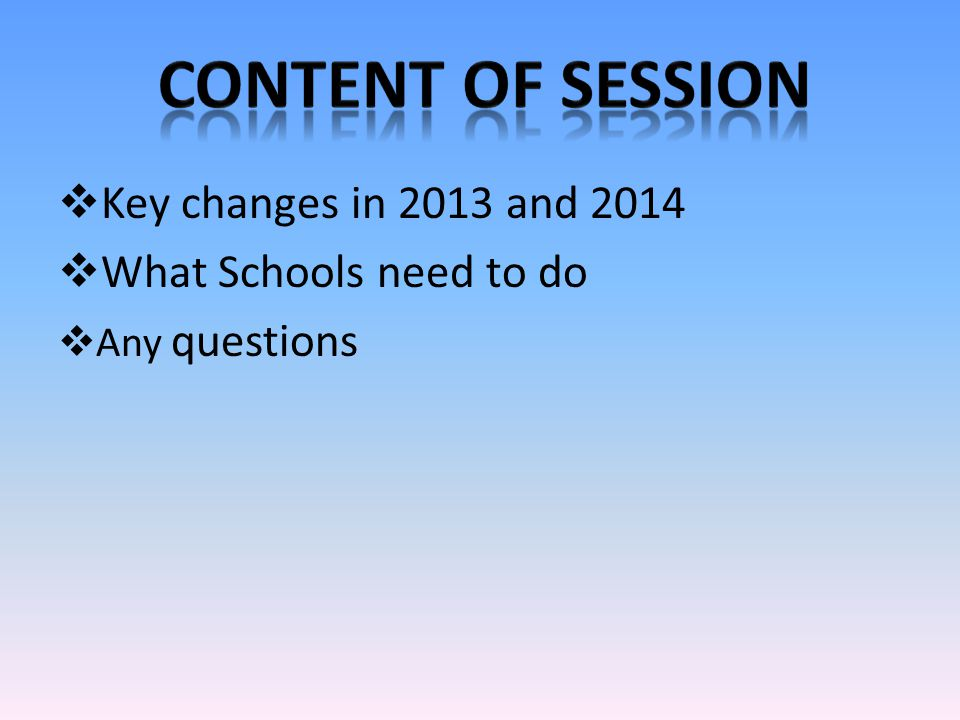  Key changes in 2013 and 2014  What Schools need to do  Any questions
