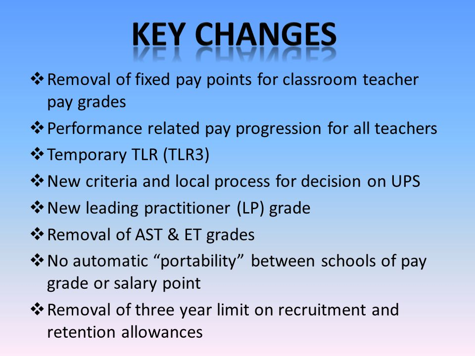  Removal of fixed pay points for classroom teacher pay grades  Performance related pay progression for all teachers  Temporary TLR (TLR3)  New criteria and local process for decision on UPS  New leading practitioner (LP) grade  Removal of AST & ET grades  No automatic portability between schools of pay grade or salary point  Removal of three year limit on recruitment and retention allowances