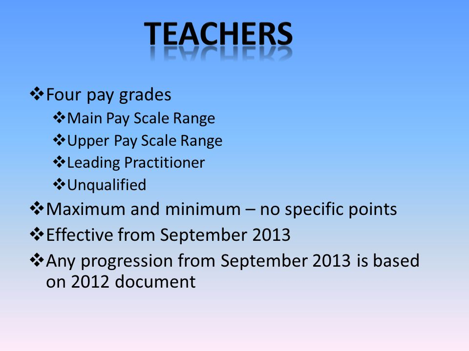  Four pay grades  Main Pay Scale Range  Upper Pay Scale Range  Leading Practitioner  Unqualified  Maximum and minimum – no specific points  Effective from September 2013  Any progression from September 2013 is based on 2012 document