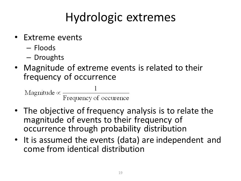 19 Hydrologic extremes Extreme events – Floods – Droughts Magnitude of extreme events is related to their frequency of occurrence The objective of frequency analysis is to relate the magnitude of events to their frequency of occurrence through probability distribution It is assumed the events (data) are independent and come from identical distribution
