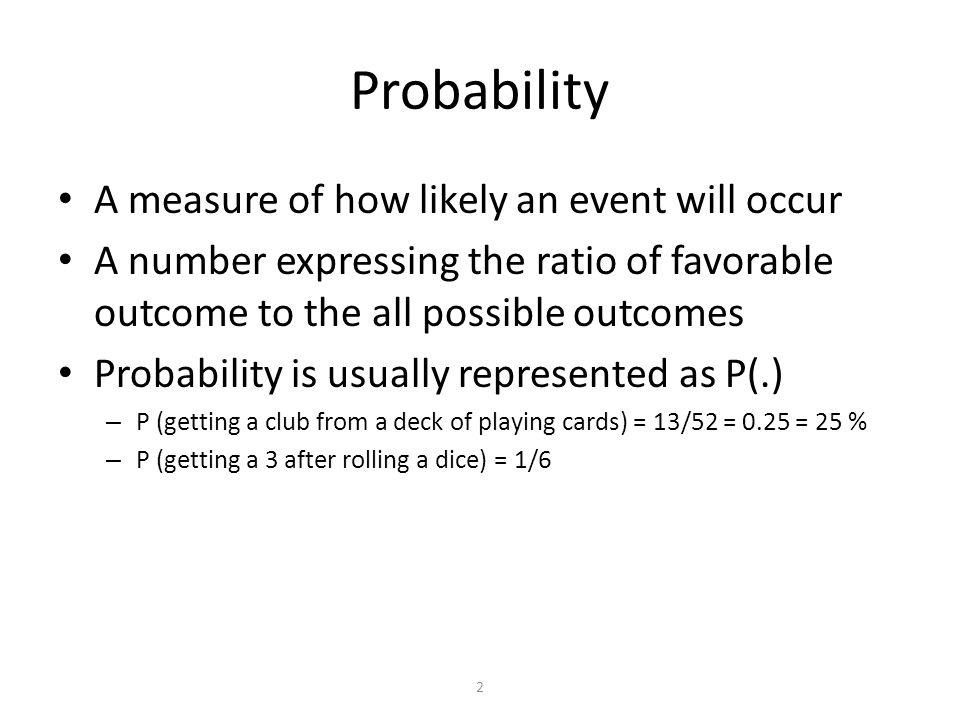2 Probability A measure of how likely an event will occur A number expressing the ratio of favorable outcome to the all possible outcomes Probability is usually represented as P(.) – P (getting a club from a deck of playing cards) = 13/52 = 0.25 = 25 % – P (getting a 3 after rolling a dice) = 1/6