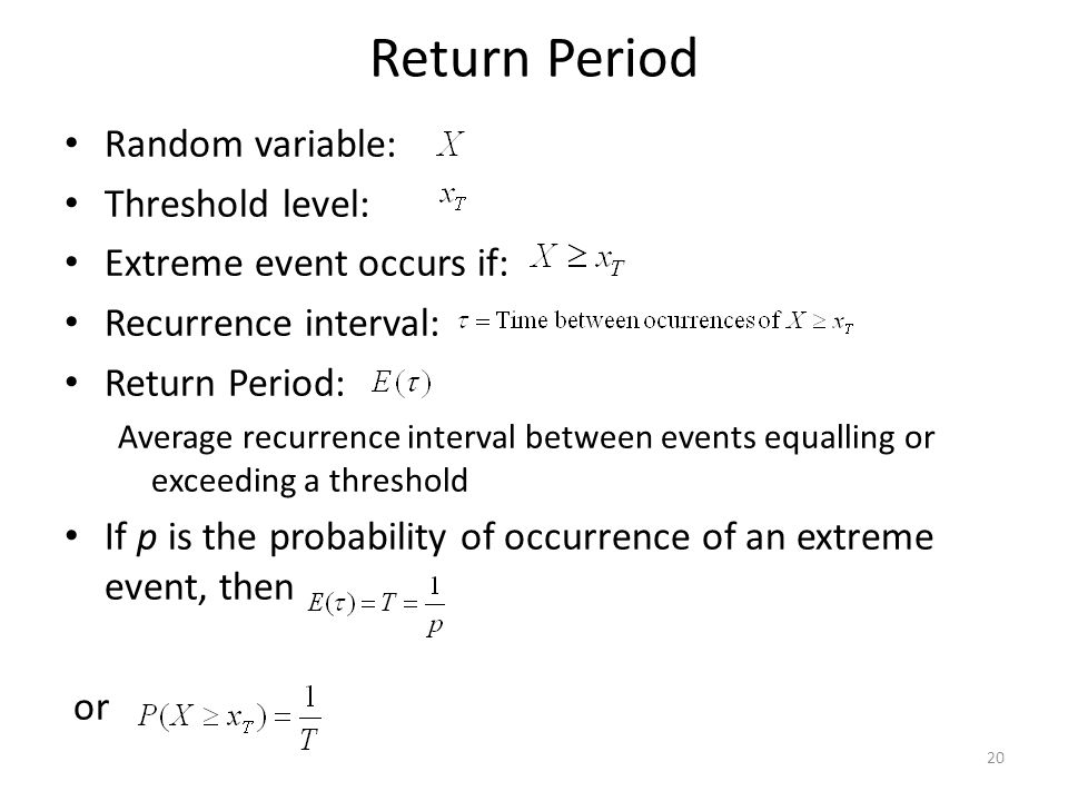 20 Return Period Random variable: Threshold level: Extreme event occurs if: Recurrence interval: Return Period: Average recurrence interval between events equalling or exceeding a threshold If p is the probability of occurrence of an extreme event, then or
