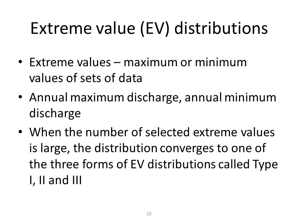 28 Extreme value (EV) distributions Extreme values – maximum or minimum values of sets of data Annual maximum discharge, annual minimum discharge When the number of selected extreme values is large, the distribution converges to one of the three forms of EV distributions called Type I, II and III