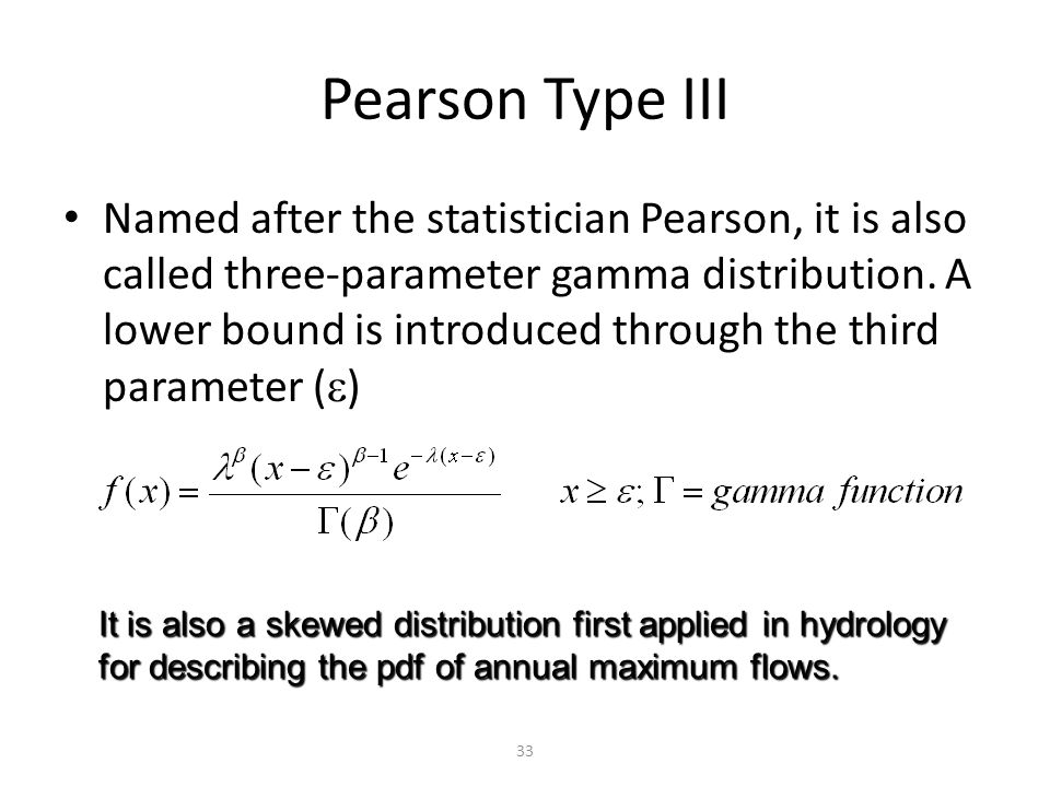 33 Pearson Type III Named after the statistician Pearson, it is also called three-parameter gamma distribution.