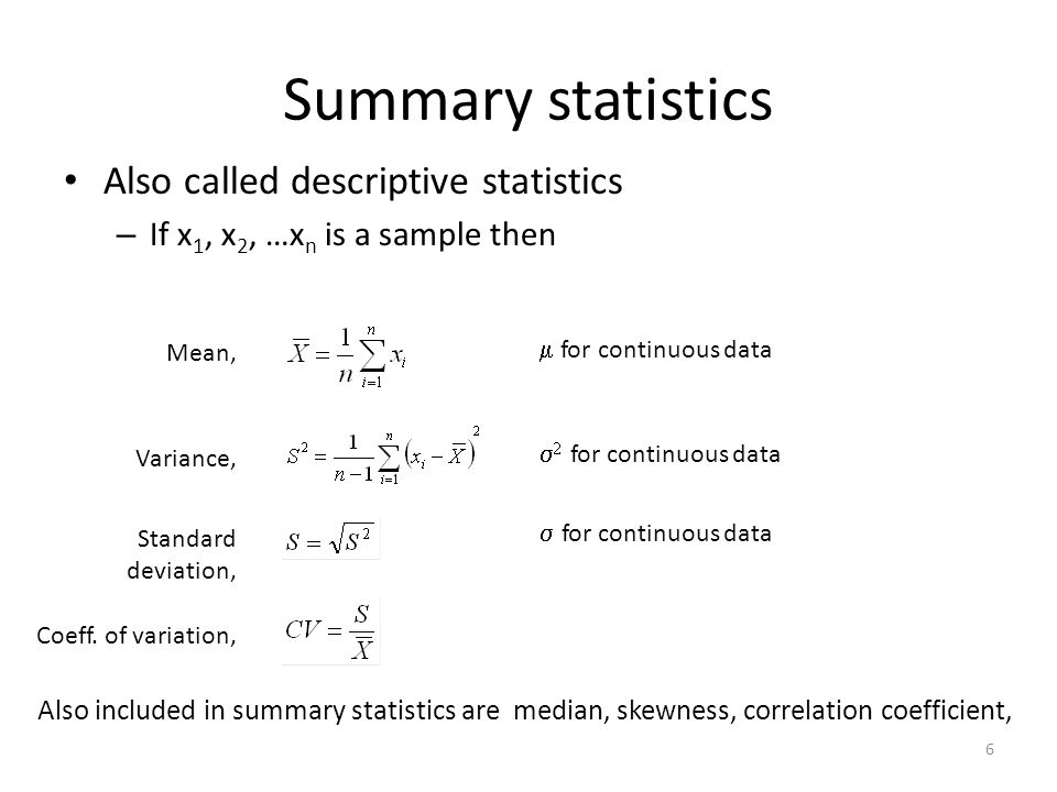 6 Summary statistics Also called descriptive statistics – If x 1, x 2, …x n is a sample then Mean, Variance, Standard deviation, Coeff.