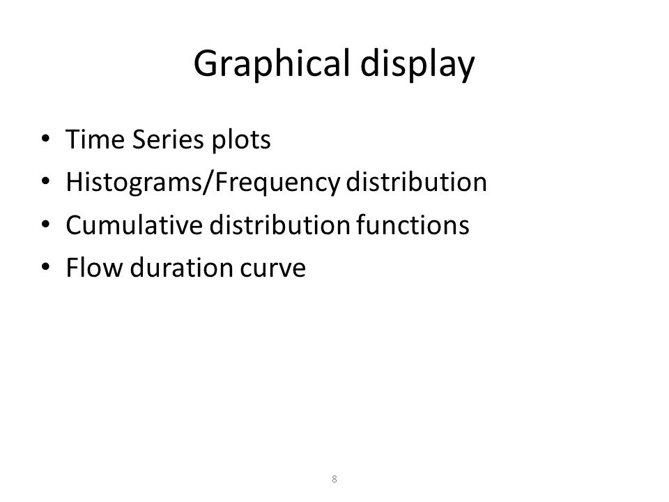 8 Graphical display Time Series plots Histograms/Frequency distribution Cumulative distribution functions Flow duration curve