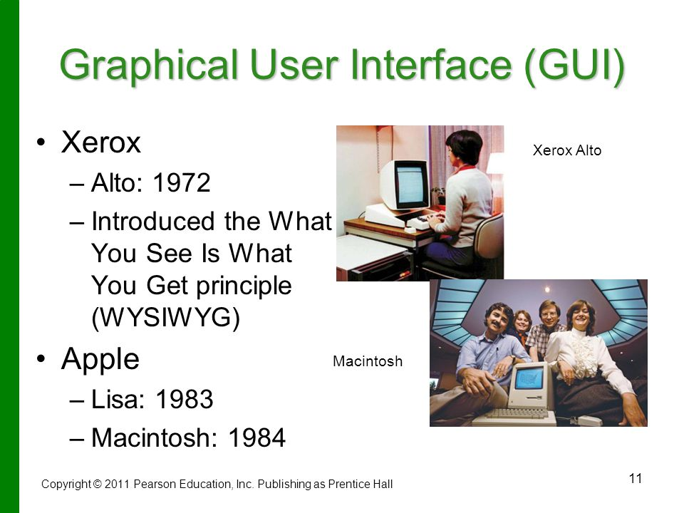 11 Graphical User Interface (GUI) Xerox – –Alto: 1972 – –Introduced the What You See Is What You Get principle (WYSIWYG) Apple – –Lisa: 1983 – –Macintosh: 1984 Xerox Alto Copyright © 2011 Pearson Education, Inc.