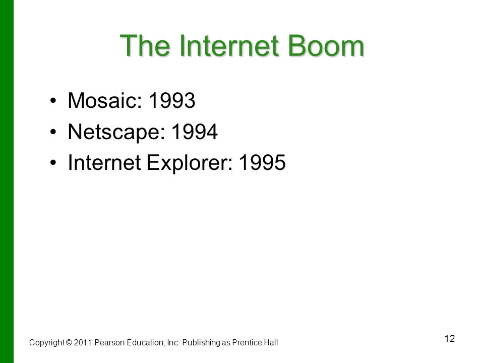 12 The Internet Boom Mosaic: 1993 Netscape: 1994 Internet Explorer: 1995 Copyright © 2011 Pearson Education, Inc.