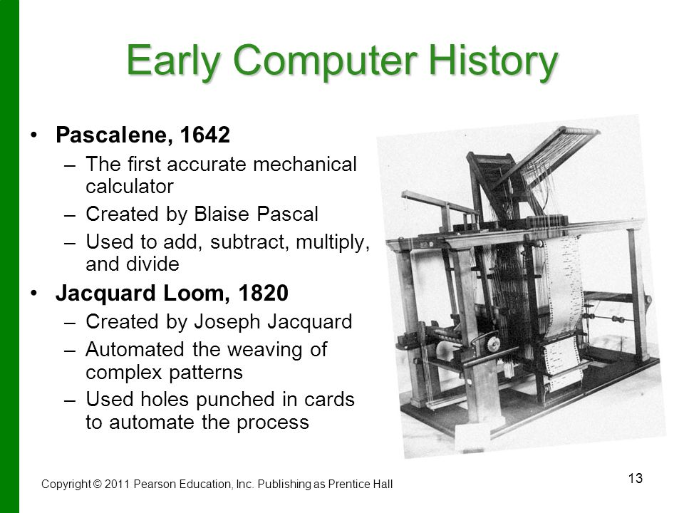 13 Early Computer History Pascalene, 1642 – –The first accurate mechanical calculator – –Created by Blaise Pascal – –Used to add, subtract, multiply, and divide Jacquard Loom, 1820 – –Created by Joseph Jacquard – –Automated the weaving of complex patterns – –Used holes punched in cards to automate the process Copyright © 2011 Pearson Education, Inc.