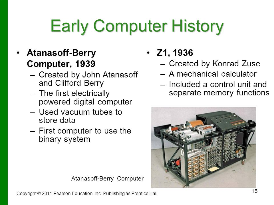 15 Early Computer History Atanasoff-Berry Computer, 1939 – –Created by John Atanasoff and Clifford Berry – –The first electrically powered digital computer – –Used vacuum tubes to store data – –First computer to use the binary system Atanasoff-Berry Computer Copyright © 2011 Pearson Education, Inc.