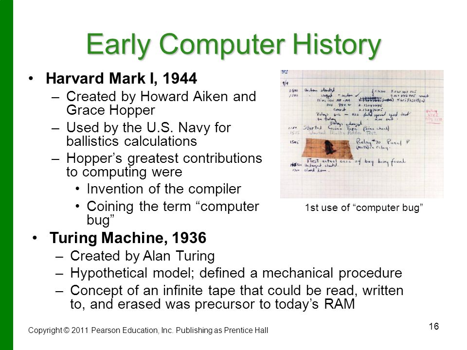 16 Early Computer History Harvard Mark I, 1944 – –Created by Howard Aiken and Grace Hopper – –Used by the U.S.