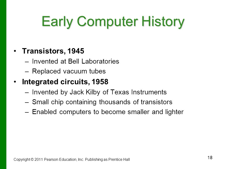 18 Early Computer History Transistors, 1945 – –Invented at Bell Laboratories – –Replaced vacuum tubes Integrated circuits, 1958 – –Invented by Jack Kilby of Texas Instruments – –Small chip containing thousands of transistors – –Enabled computers to become smaller and lighter Copyright © 2011 Pearson Education, Inc.