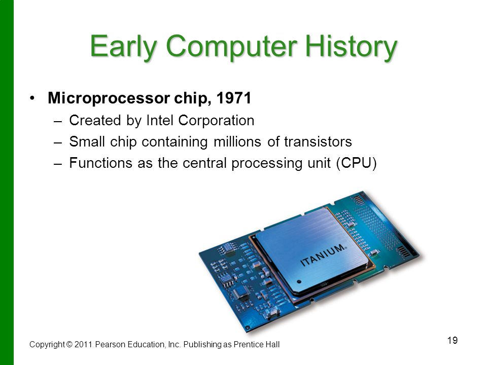 19 Early Computer History Microprocessor chip, 1971 – –Created by Intel Corporation – –Small chip containing millions of transistors – –Functions as the central processing unit (CPU) Copyright © 2011 Pearson Education, Inc.