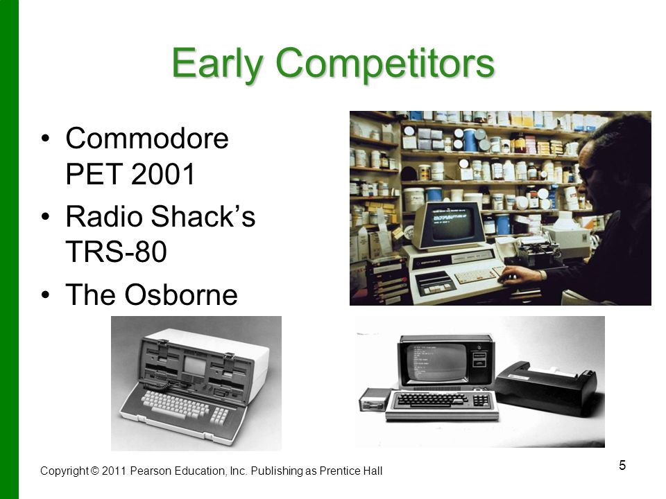 5 Early Competitors Commodore PET 2001 Radio Shack's TRS-80 The Osborne Copyright © 2011 Pearson Education, Inc.