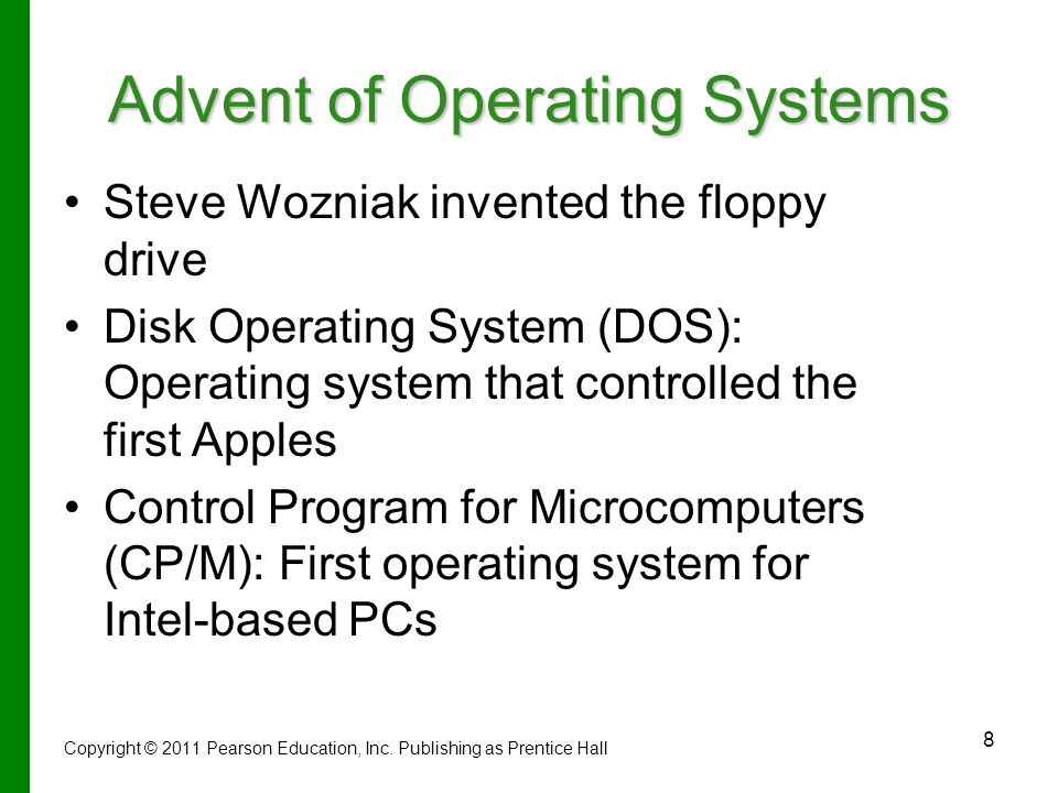 8 Advent of Operating Systems Steve Wozniak invented the floppy drive Disk Operating System (DOS): Operating system that controlled the first Apples Control Program for Microcomputers (CP/M): First operating system for Intel-based PCs Copyright © 2011 Pearson Education, Inc.