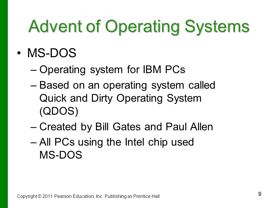 9 Advent of Operating Systems MS-DOS – –Operating system for IBM PCs – –Based on an operating system called Quick and Dirty Operating System (QDOS) – –Created by Bill Gates and Paul Allen – –All PCs using the Intel chip used MS-DOS Copyright © 2011 Pearson Education, Inc.
