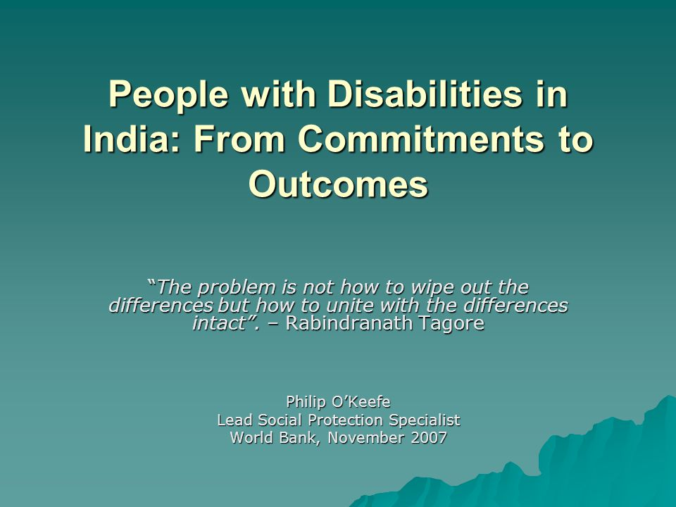People with Disabilities in India: From Commitments to Outcomes The problem is not how to wipe out the differences but how to unite with the differences intact .