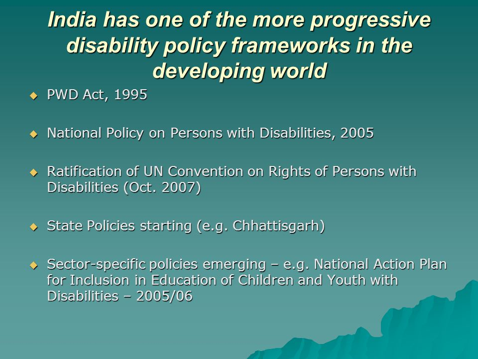 India has one of the more progressive disability policy frameworks in the developing world  PWD Act, 1995  National Policy on Persons with Disabilities, 2005  Ratification of UN Convention on Rights of Persons with Disabilities (Oct.