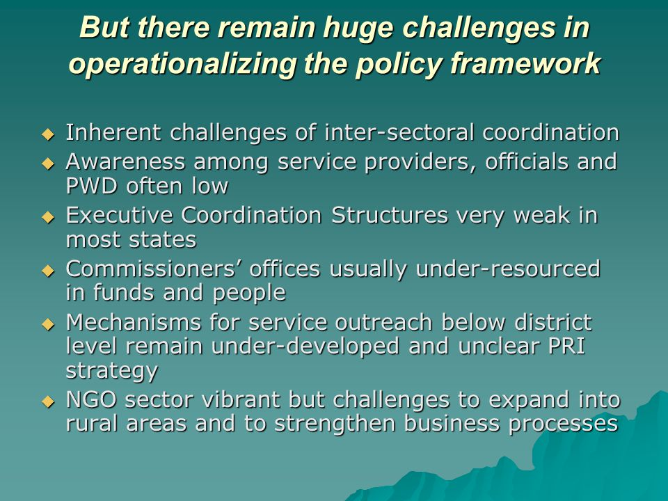 But there remain huge challenges in operationalizing the policy framework  Inherent challenges of inter-sectoral coordination  Awareness among service providers, officials and PWD often low  Executive Coordination Structures very weak in most states  Commissioners' offices usually under-resourced in funds and people  Mechanisms for service outreach below district level remain under-developed and unclear PRI strategy  NGO sector vibrant but challenges to expand into rural areas and to strengthen business processes