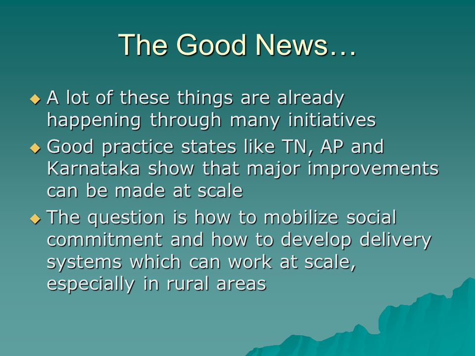 The Good News…  A lot of these things are already happening through many initiatives  Good practice states like TN, AP and Karnataka show that major improvements can be made at scale  The question is how to mobilize social commitment and how to develop delivery systems which can work at scale, especially in rural areas