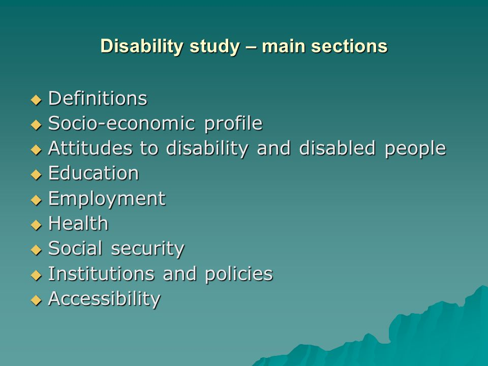 Disability study – main sections  Definitions  Socio-economic profile  Attitudes to disability and disabled people  Education  Employment  Health  Social security  Institutions and policies  Accessibility