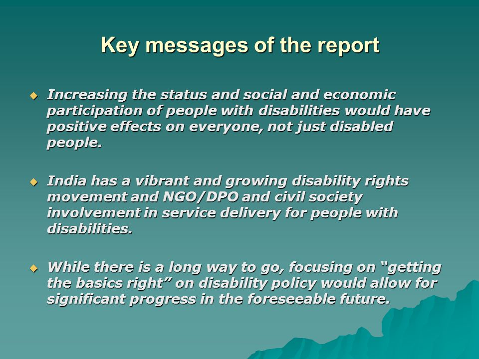 Key messages of the report  Increasing the status and social and economic participation of people with disabilities would have positive effects on everyone, not just disabled people.