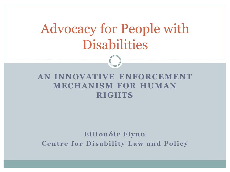 AN INNOVATIVE ENFORCEMENT MECHANISM FOR HUMAN RIGHTS Eilionóir Flynn Centre for Disability Law and Policy Advocacy for People with Disabilities