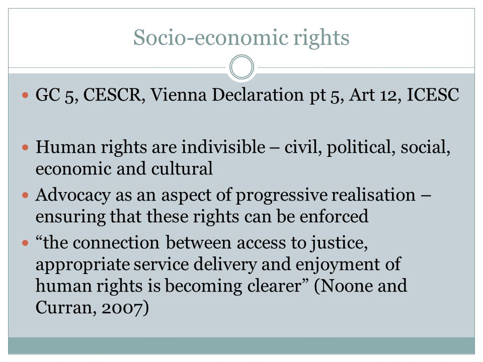Socio-economic rights GC 5, CESCR, Vienna Declaration pt 5, Art 12, ICESC Human rights are indivisible – civil, political, social, economic and cultural Advocacy as an aspect of progressive realisation – ensuring that these rights can be enforced the connection between access to justice, appropriate service delivery and enjoyment of human rights is becoming clearer (Noone and Curran, 2007)